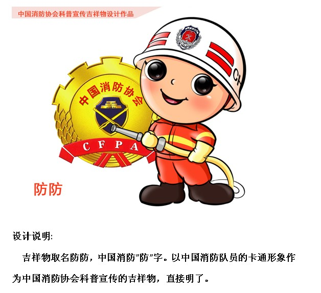 中国消防协会科普宣传吉祥物征集启事发出以后,收到了来自各地广告设计公司、消防部队等单位很多设计作品。我们从中选出了部分优秀作品,希望广大会员对这些作品提出宝贵的意见和建议。 根据大家的意见,我们拟评出最佳设计奖一名。科普宣传吉祥物将作为协会下一步宣传教育活动和对外交流工作中使用。 联系邮箱:sunwz@cfpa.
